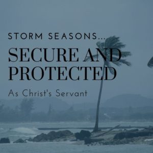 Storm Seasons: Secure and Protected as Christ's Servant