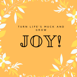 Turn Life's Muck and Grow Joy