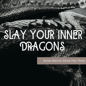 Slay Your Inner Dragons: Divine Warrior Training Series Part Three